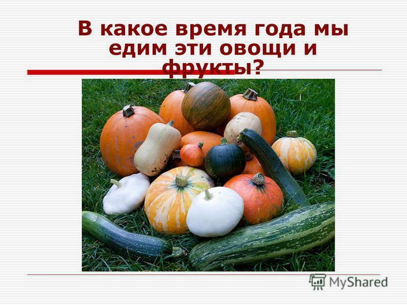 В какое время года мы едим эти овощи и фрукты?