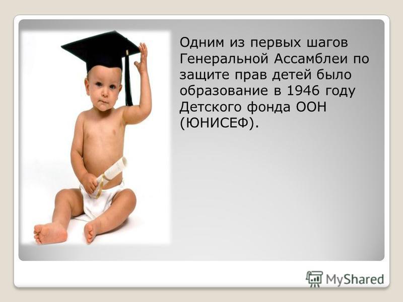 Одним из первых шагов Генеральной Ассамблеи по защите прав детей было образование в 1946 году Детского фонда ООН (ЮНИСЕФ).