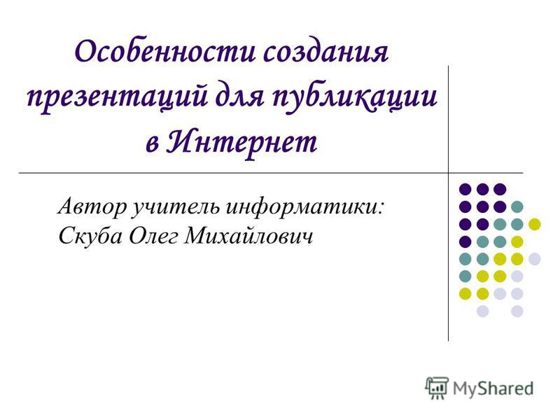 Особенности создания презентаций для публикации в Интернет Автор учитель информатики: Скуба Олег Михайлович