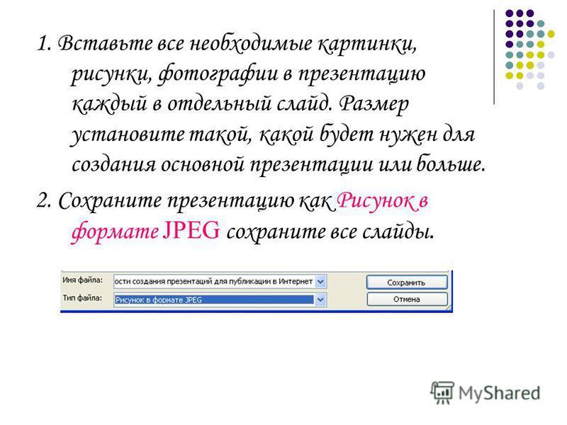 1. Вставьте все необходимые картинки, рисунки, фотографии в презентацию каждый в отдельный слайд. Размер установите такой, какой будет нужен для создания основной презентации или больше. 2. Сохраните презентацию как Рисунок в формате JPEG сохраните в