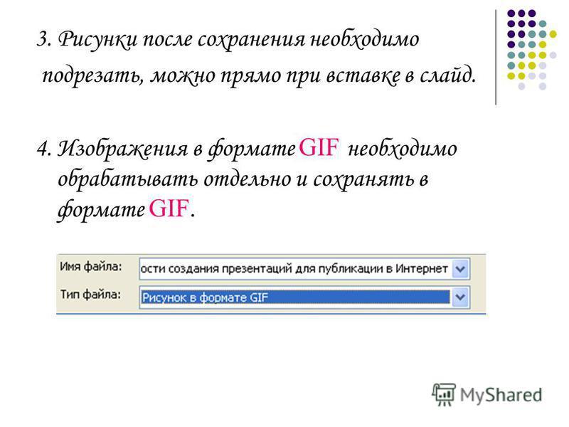 3. Рисунки после сохранения необходимо подрезать, можно прямо при вставке в слайд. 4. Изображения в формате GIF необходимо обрабатывать отдельно и сохранять в формате GIF.