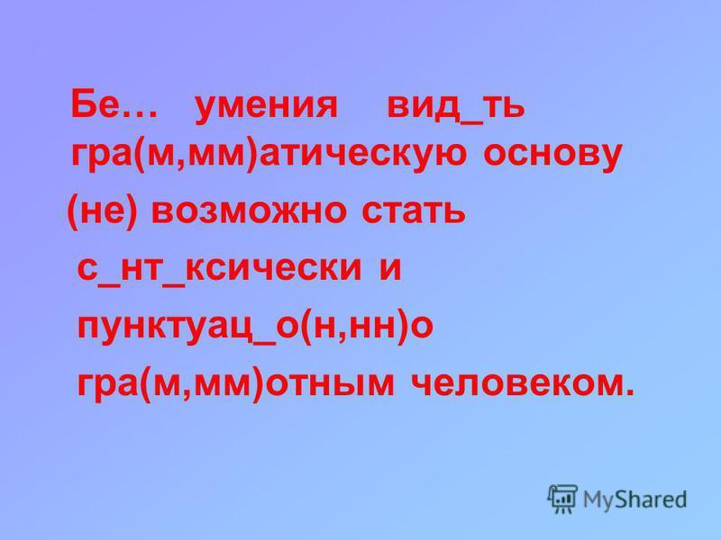 Бе… умения вид_ть градф(м,мм)этическую основу (не) возможно стать с_нт_ксически и пунктуации_о(н,н)о градф(м,мм)отным человеком.