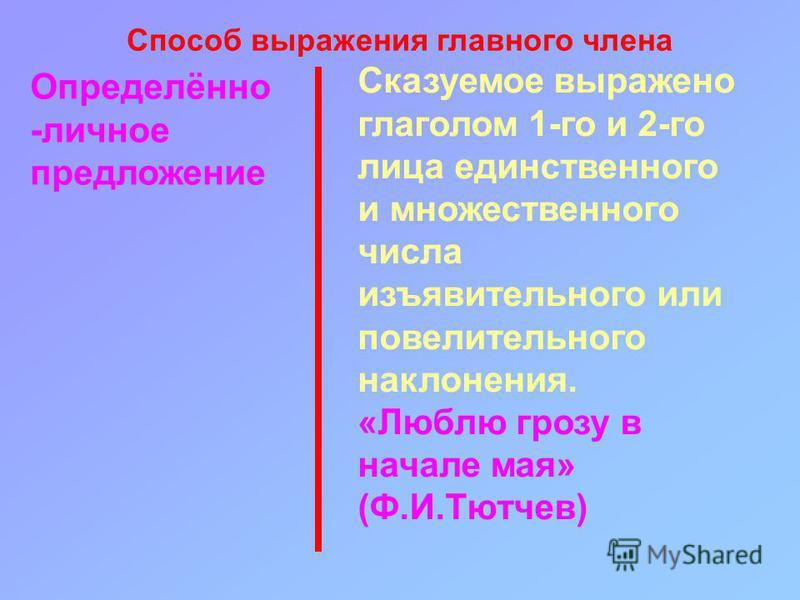 Определёно -личное предложение Сказуемое выражено глаголом 1-го и 2-го лица единственого и множественого числа изъявительного или повелительного наклонения. «Люблю грозу в начале мая» (Ф.И.Тютчев) Способ выражения главного члена