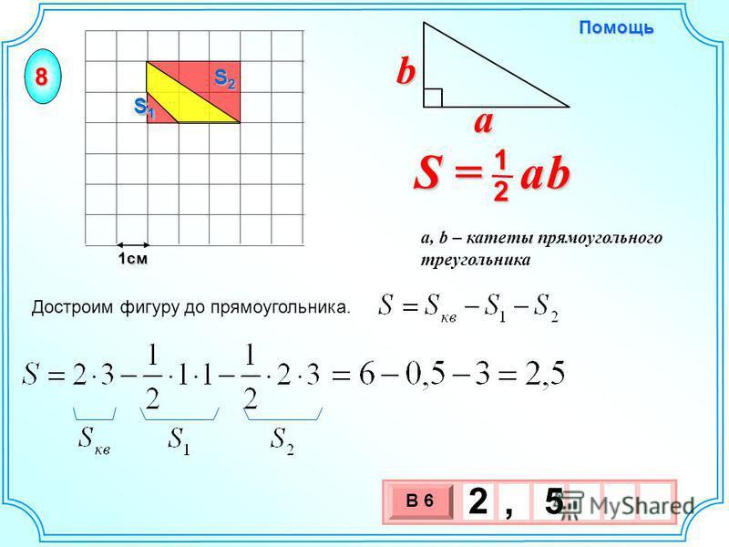 1 см 3 х 1 0 х В 6 2, 5 Достроим фигуру до прямоугольника. S = a b 2 1 b a a, b – катеты прямоугольного треугольника Помощь 8 S1S1S1S1 S2S2S2S2 S1S1S1S1