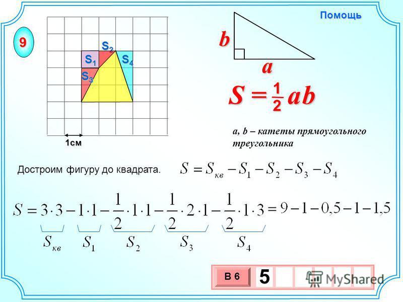 1 см 3 х 1 0 х В 6 5 Достроим фигуру до квадрата. S = a b 2 1 b a a, b – катеты прямоугольного треугольника Помощь 9 S2S2S2S2 S1S1S1S1 S3S3S3S3 S4S4S4S4