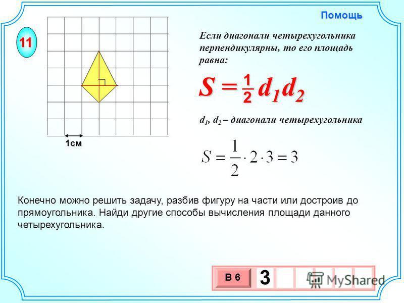1 см 3 х 1 0 х В 6 3 Конечно можно решить задачу, разбив фигуру на части или достроив до прямоугольника. Найди другие способы вычисления площади данного четырехугольника. 11 S = d 1 d 2 2 1 d 1, d 2 – диагонали четырехугольника Помощь Если диагонали