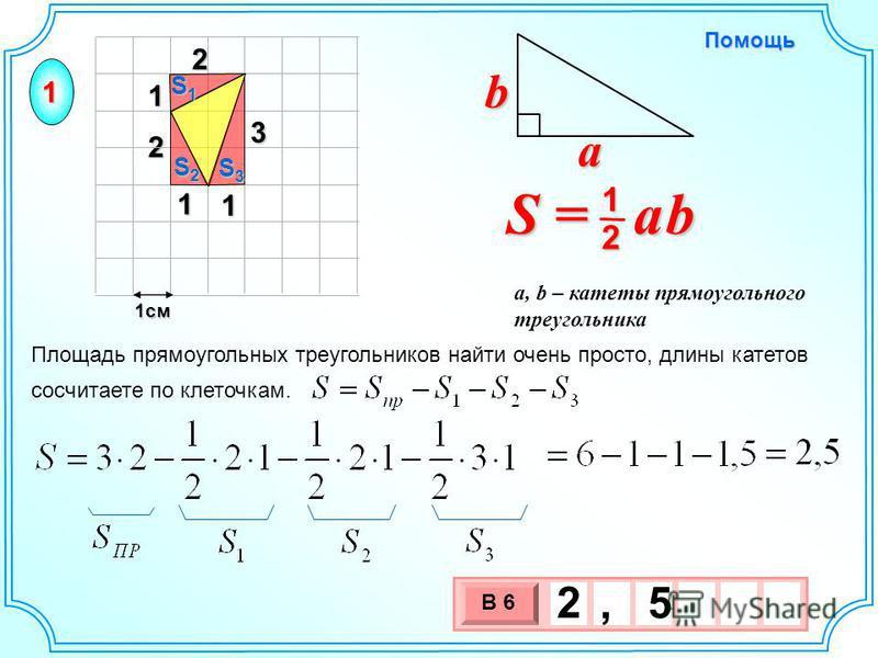 1 2 321 1 1 см 3 х 1 0 х В 6 2, 5 S = a b 2 1 b a a, b – катеты прямоугольного треугольника Помощь Площадь прямоугольных треугольников найти очень просто, длины катетов сосчитаете по клеточкам. S3S3S3S3 S2S2S2S2 S1S1S1S1 1