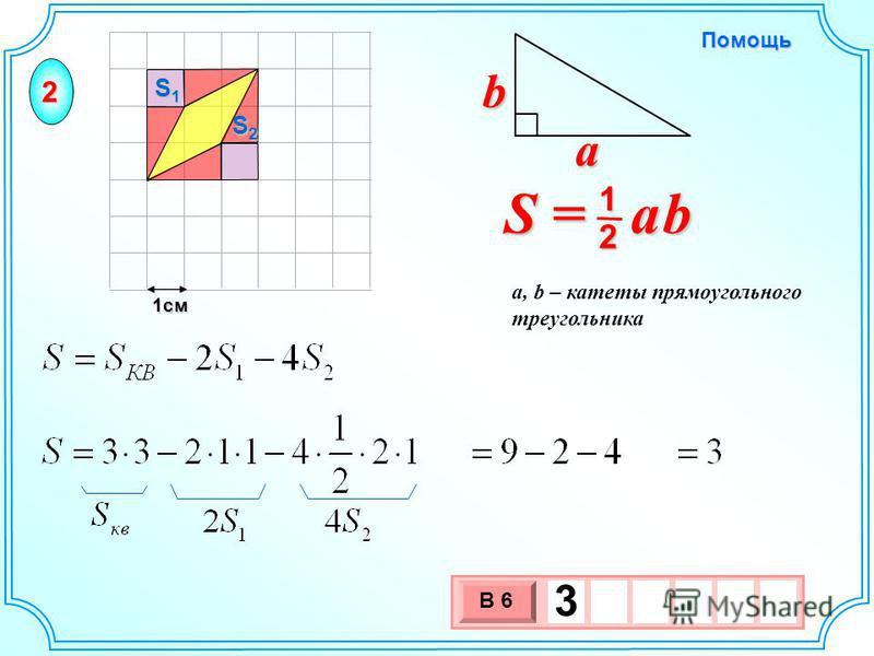 1 см 3 х 1 0 х В 6 3 S2S2S2S2 S1S1S1S1 S = a b 2 1 b a a, b – катеты прямоугольного треугольника Помощь 2