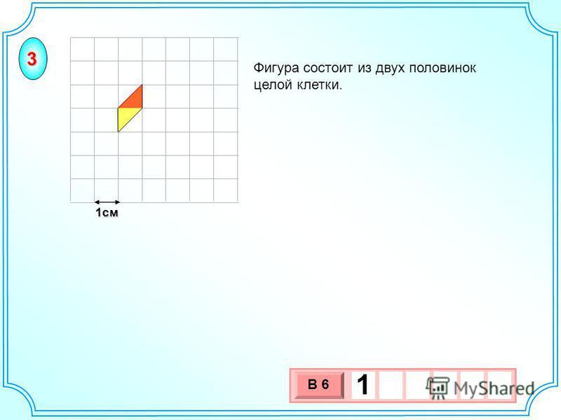 1 см 3 х 1 0 х В 6 1 Фигура состоит из двух половинок целой клетки. 3