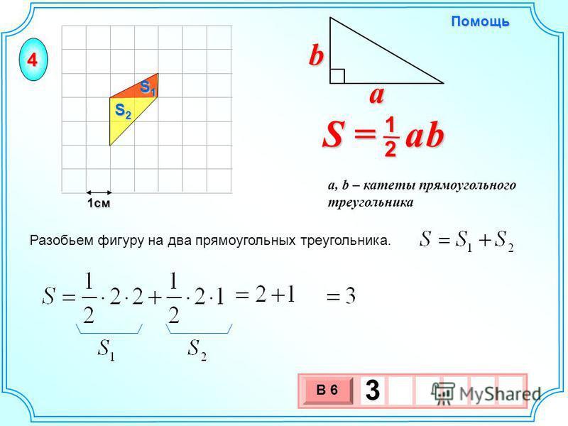 1 см 3 х 1 0 х В 6 3 Разобьем фигуру на два прямоугольных треугольника. S2S2S2S2 S1S1S1S1 S = a b 2 1 b a a, b – катеты прямоугольного треугольника Помощь 4