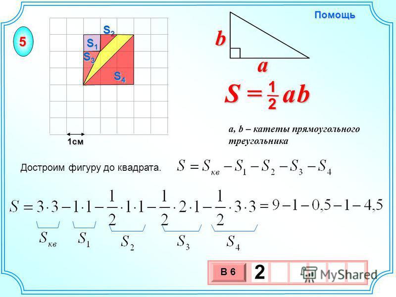 1 см 3 х 1 0 х В 6 2 Достроим фигуру до квадрата. S = a b 2 1 b a a, b – катеты прямоугольного треугольника Помощь S2S2S2S2 S1S1S1S1 S3S3S3S3 S4S4S4S4 5