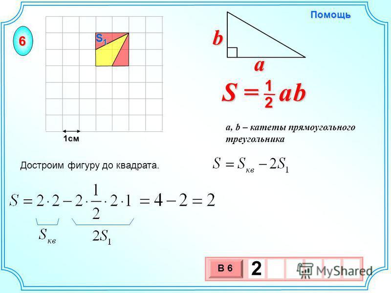 1 см 3 х 1 0 х В 6 2 Достроим фигуру до квадрата. S = a b 2 1 b a a, b – катеты прямоугольного треугольника Помощь S1S1S1S1 6