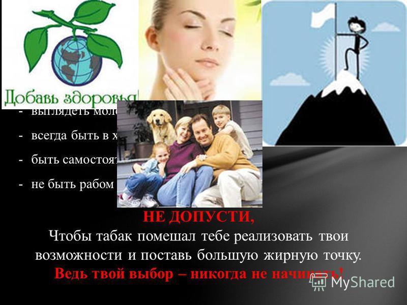 Ученик, если ты хочешь: -сохранить своё здоровье; -состояться в жизни как личность; -выглядеть молодо и привлекательно; -всегда быть в хорошей физической форме; -быть самостоятельным человеком; -не быть рабом вредной привычки; НЕ ДОПУСТИ, Чтобы табак