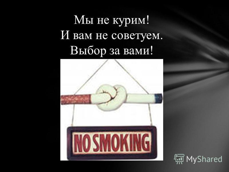 Мы не курим! И вам не советуем. Выбор за вами!