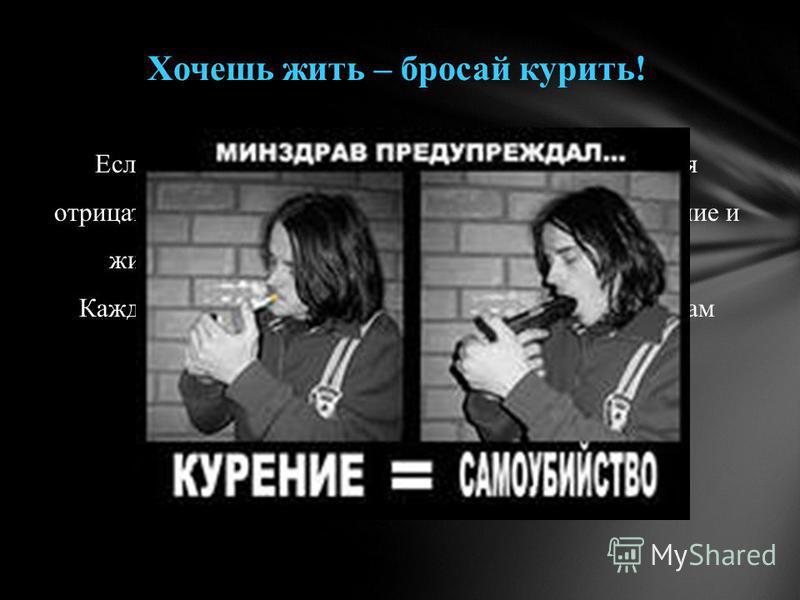 Хочешь жить – бросай курить! Если вы курите, не стоит думать, что вас не коснутся отрицательные последствия курения! Вы – не исключение и живёте, как и все организмы, по законам природы. Каждая сигарета «отгрызает» кусок от отмеренного вам отрезка жи