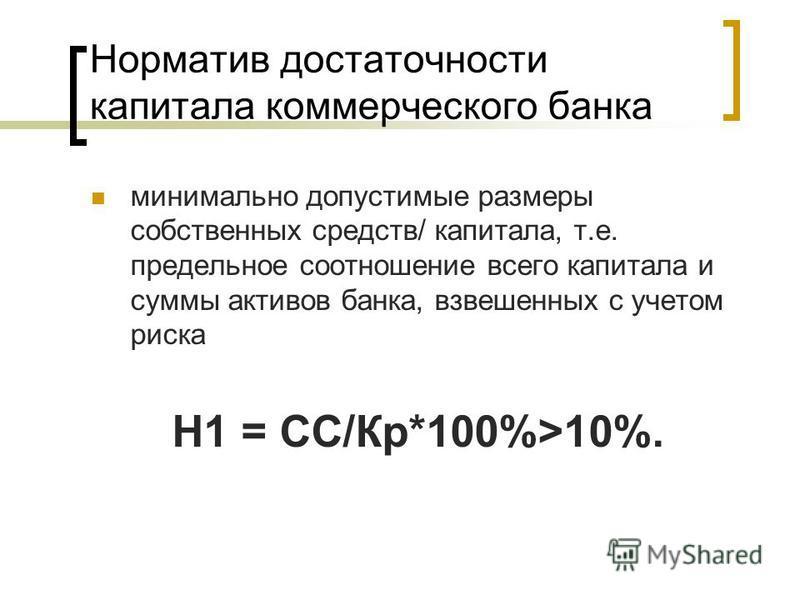 Норматив достаточности капитала коммерческого банка минимально допустимые размеры собственных средств/ капитала, т.е. предельное соотношение всего капитала и суммы активов банка, взвешенных с учетом риска Н1 = СС/Кр*100%>10%.