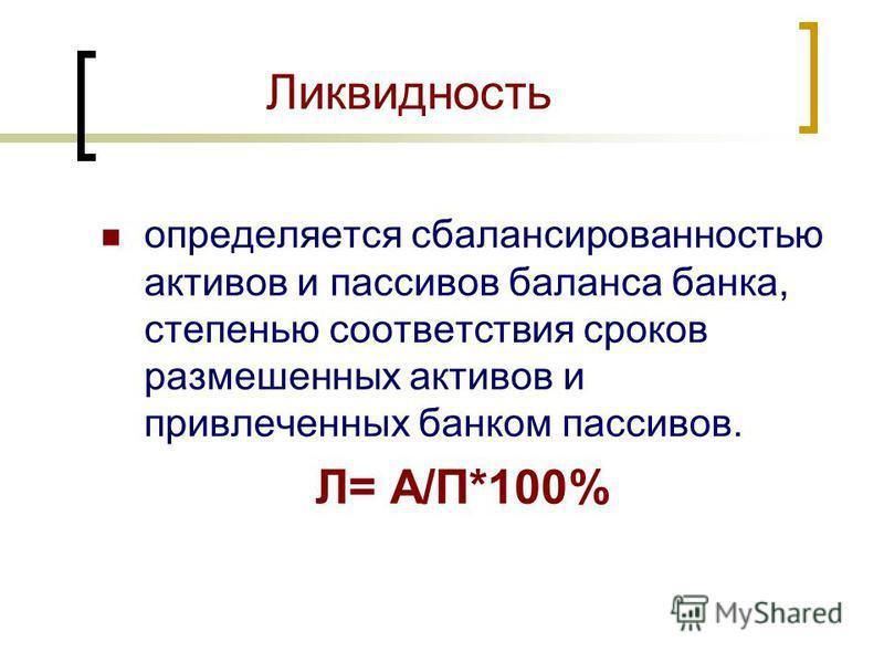 Ликвидность определяется сбалансированностью активов и пассивов баланса банка, степенью соответствия сроков размешенных активов и привлеченных банком пассивов. Л= А/П*100%