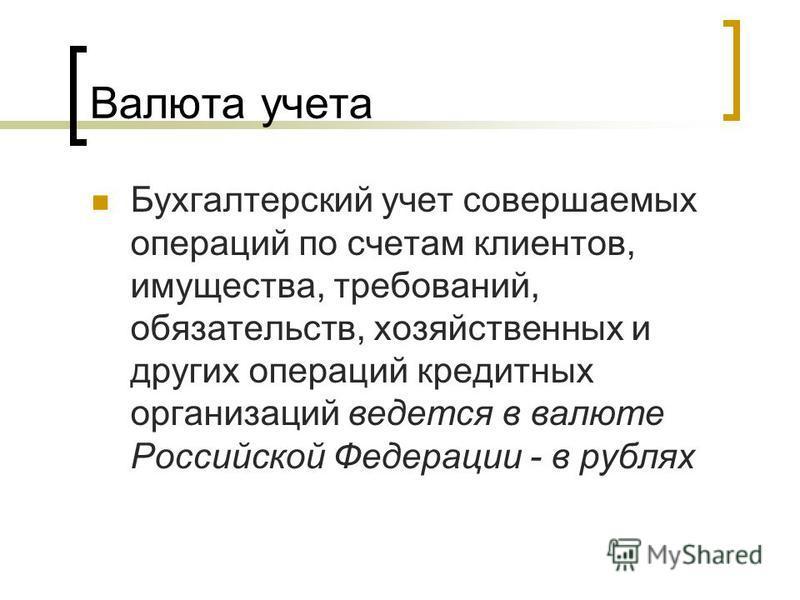 Валюта учета Бухгалтерский учет совершаемых операций по счетам клиентов, имущества, требований, обязательств, хозяйственных и других операций кредитных организаций ведется в валюте Российской Федерации - в рублях