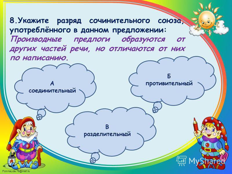 FokinaLida.75@mail.ru 8. Укажите разряд сочинительного союза, употреблённого в данном предложении: Производные предлоги образуются от других частей речи, но отличаются от них по написанию. А соединительный В разделительный Б противительный