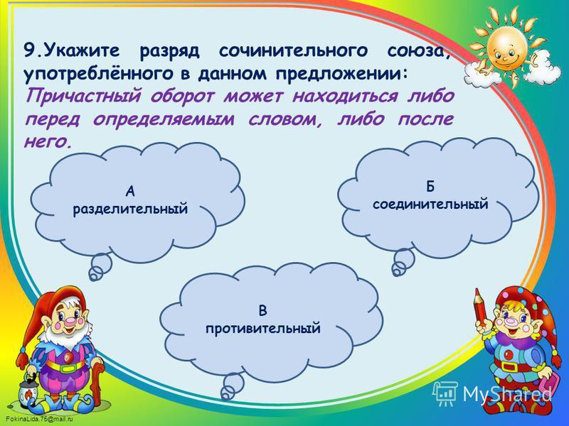 FokinaLida.75@mail.ru 9. Укажите разряд сочинительного союза, употреблённого в данном предложении: Причастный оборот может находиться либо перед определяемым словом, либо после него. Б соединительный В противительный А разделительный