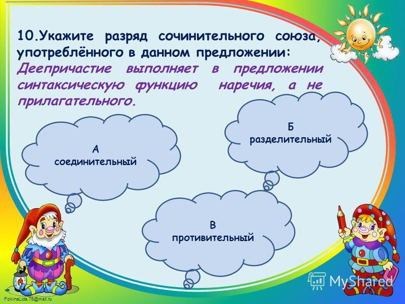 FokinaLida.75@mail.ru 10. Укажите разряд сочинительного союза, употреблённого в данном предложении: Деепричастие выполняет в предложении синтаксическую функцию наречия, а не прилагательного. Б разделительный А соединительный В противительный