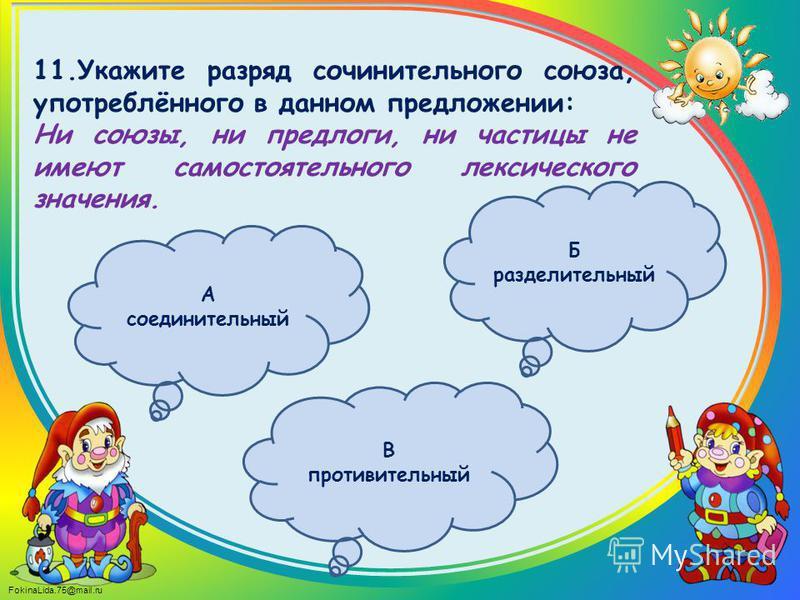 FokinaLida.75@mail.ru 11. Укажите разряд сочинительного союза, употреблённого в данном предложении: Ни союзы, ни предлоги, ни частицы не имеют самостоятельного лексического значения. Б разделительный В противительный А соединительный