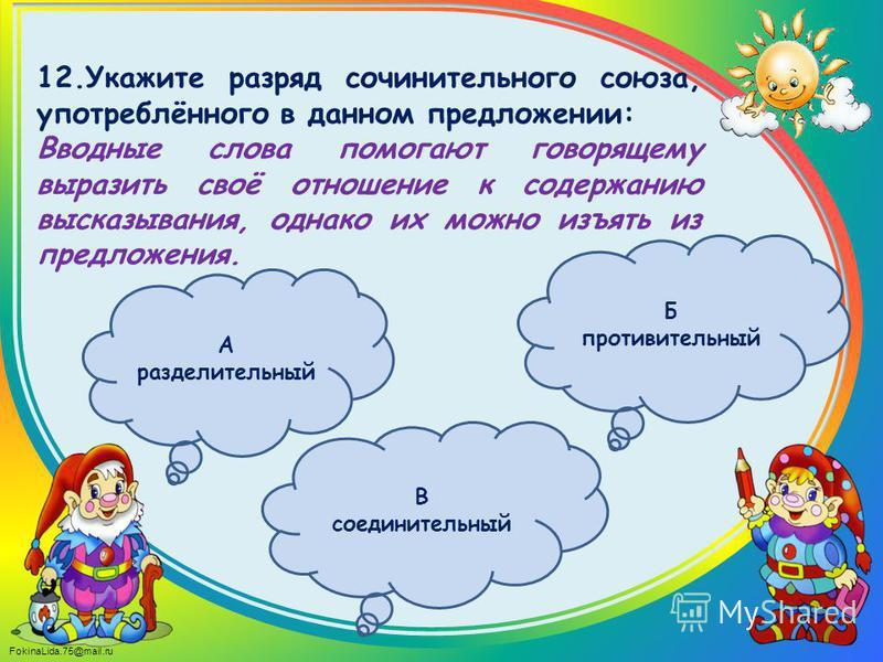 FokinaLida.75@mail.ru 12. Укажите разряд сочинительного союза, употреблённого в данном предложении: Вводные слова помогают говорящему выразить своё отношение к содержанию высказывания, однако их можно изъять из предложения. А разделительный В соедини