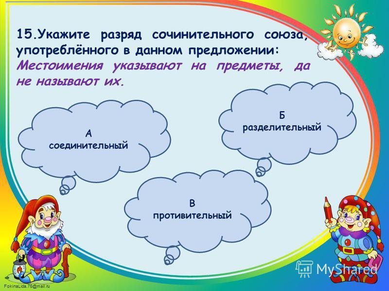 FokinaLida.75@mail.ru 15. Укажите разряд сочинительного союза, употреблённого в данном предложении: Местоимения указывают на предметы, да не называют их. Б разделительный А соединительный В противительный