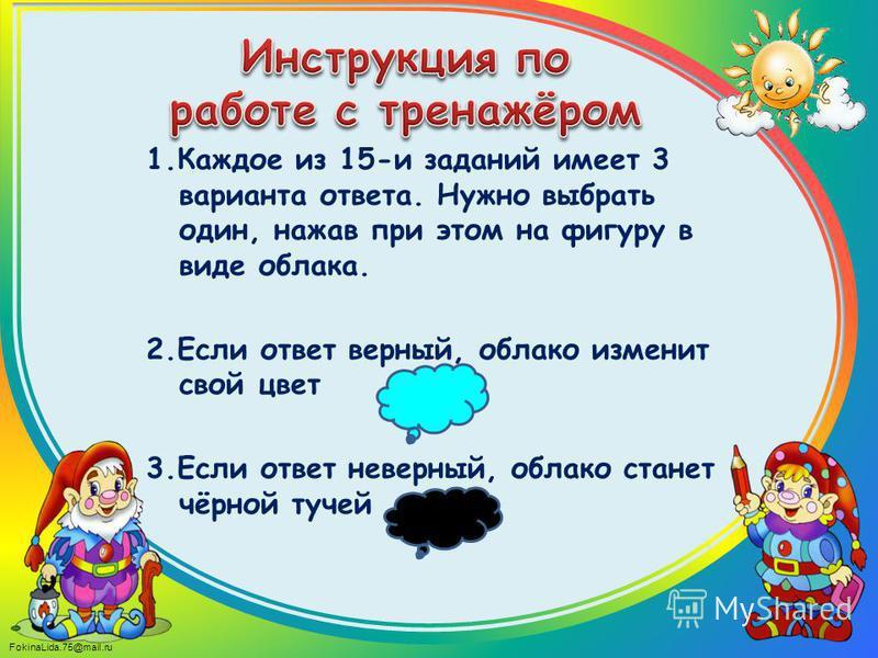 FokinaLida.75@mail.ru 1. Каждое из 15-и заданий имеет 3 варианта ответа. Нужно выбрать один, нажав при этом на фигуру в виде облака. 2. Если ответ верный, облако изменит свой цвет 3. Если ответ неверный, облако станет чёрной тучей