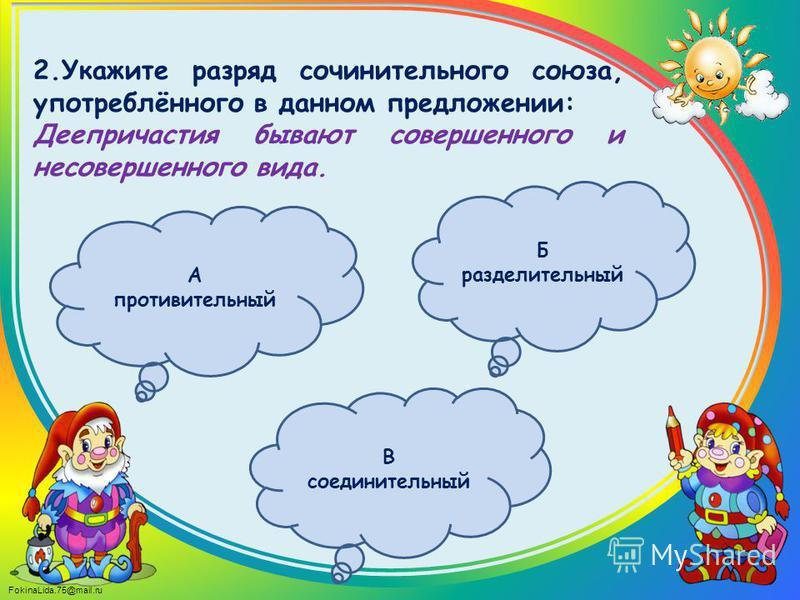 FokinaLida.75@mail.ru 2. Укажите разряд сочинительного союза, употреблённого в данном предложении: Деепричастия бывают совершенного и несовершенного вида. Б разделительный А противительный В соединительный