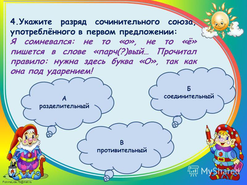 FokinaLida.75@mail.ru 4. Укажите разряд сочинительного союза, употреблённого в первом предложении: Я сомневался: не то «о», не то «ё» пишется в слове «парч(?)вый… Прочитал правило: нужна здесь буква «О», так как она под ударением! Б соединительный В