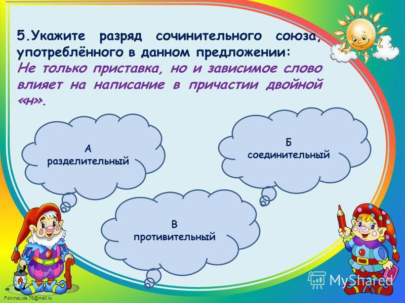 FokinaLida.75@mail.ru 5. Укажите разряд сочинительного союза, употреблённого в данном предложении: Не только приставка, но и зависимое слово влияет на написание в причастии двойной «н». А разделительный В противительный Б соединительный