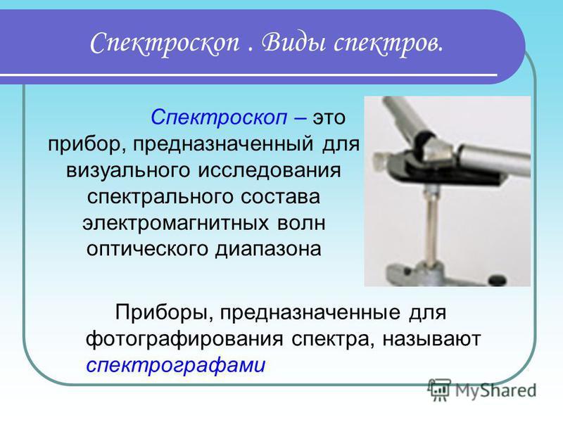Спектроскоп. Виды спектров. Приборы, предназначенные для фотографирования спектра, называют спектрографами Спектроскоп – это прибор, предназначенный для визуального исследования спектрального состава электромагнитных волн оптического диапазона