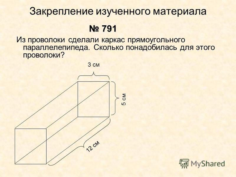 Закрепление изученного материала Из проволоки сделали каркас прямоугольного параллелепипеда. Сколько понадобилась для этого проволоки? 791 791 3 см 12 см 5 см