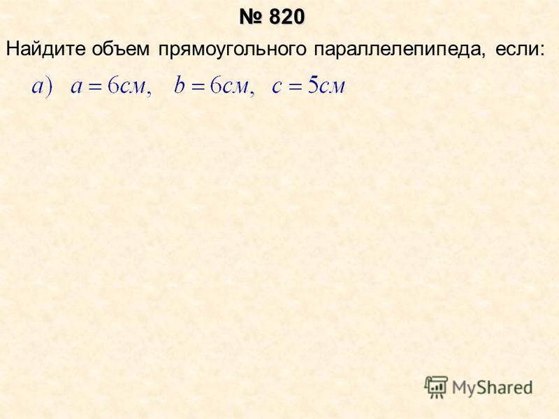 Найдите объем прямоугольного параллелепипеда, если: 820 820