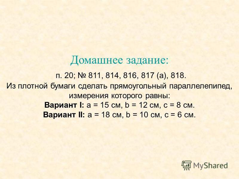 Домашнее задание: п. 20; 811, 814, 816, 817 (а), 818. Из плотной бумаги сделать прямоугольный параллелепипед, измерения которого равны: Вариант I: а = 15 см, b = 12 см, с = 8 см. Вариант II: а = 18 см, b = 10 см, с = 6 см.