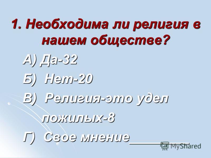 1. Необходима ли религия в нашем обществе? А) Да-32 А) Да-32 Б) Нет-20 Б) Нет-20 В) Религия-это удел В) Религия-это удел пожилых-8 пожилых-8 Г) Свое мнение________ Г) Свое мнение________