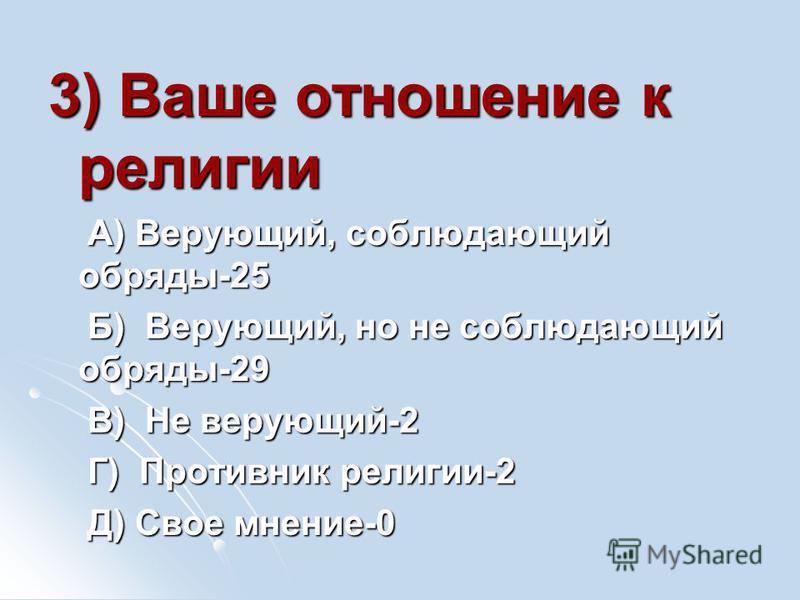 3) Ваше отношение к религии А) Верующий, соблюдающий обряды-25 А) Верующий, соблюдающий обряды-25 Б) Верующий, но не соблюдающий обряды-29 Б) Верующий, но не соблюдающий обряды-29 В) Не верующий-2 В) Не верующий-2 Г) Противник религии-2 Г) Противник