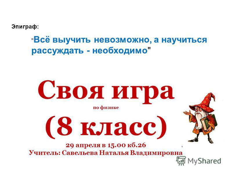 Своя игра по физике (8 класс) 29 апреля в 15.00 кб.26 Учитель: Савельева Наталья Владимировна  Всё выучить невозможно, а научиться рассуждать - необходимо Эпиграф: