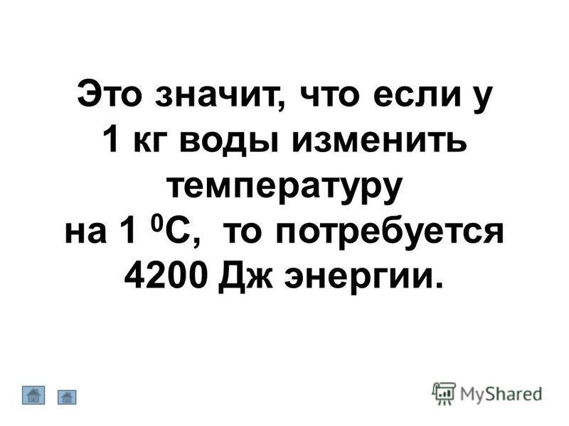 Это значит, что если у 1 кг воды изменить температуру на 1 0 С, то потребуется 4200 Дж энергии.
