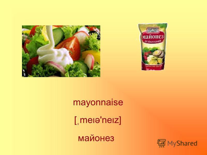 mayonnaise майонез [ֽmeə'nez]