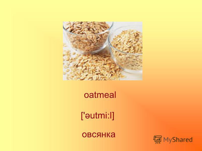 oatmeal овсянка ['əutmi:l]