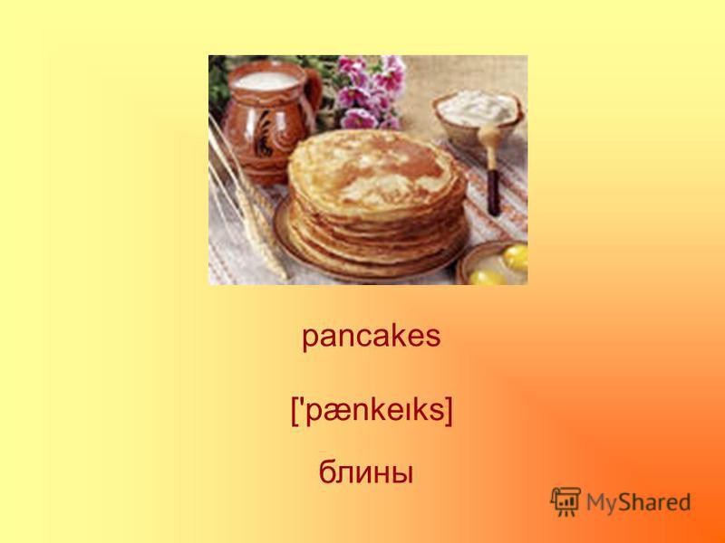 pancakes блины ['pænkeks]