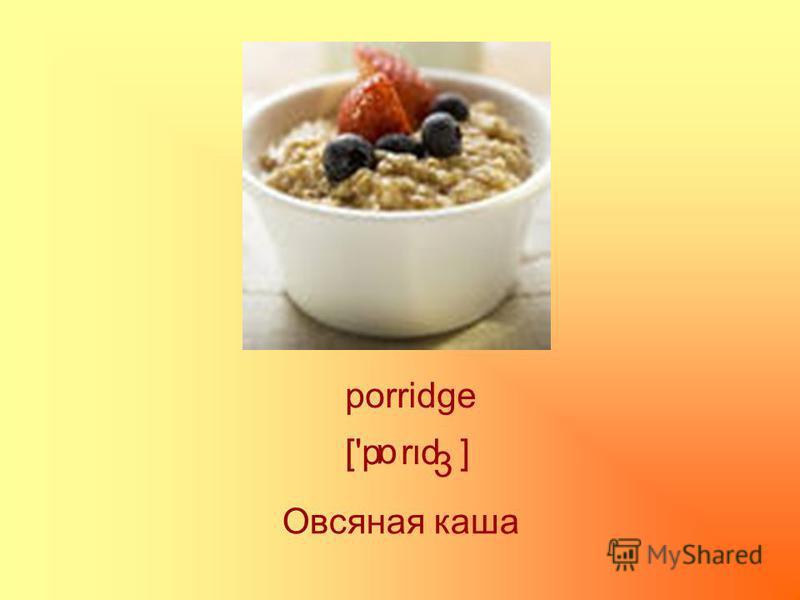 porridge ['p rd ] α 3 Овсяная каша