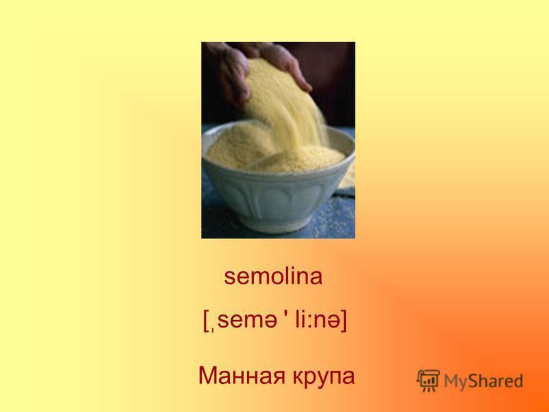 semolina Манная крупа [ֽsemə ' li:nə]