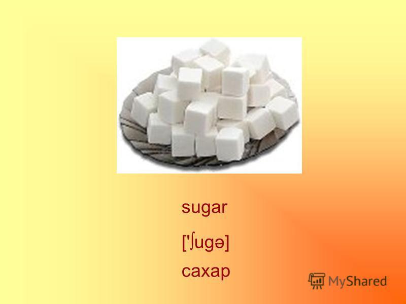 sugar сахар ['ugə]