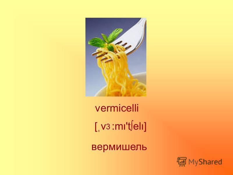 vermicelli вермишель [ֽv :m'tel] 3
