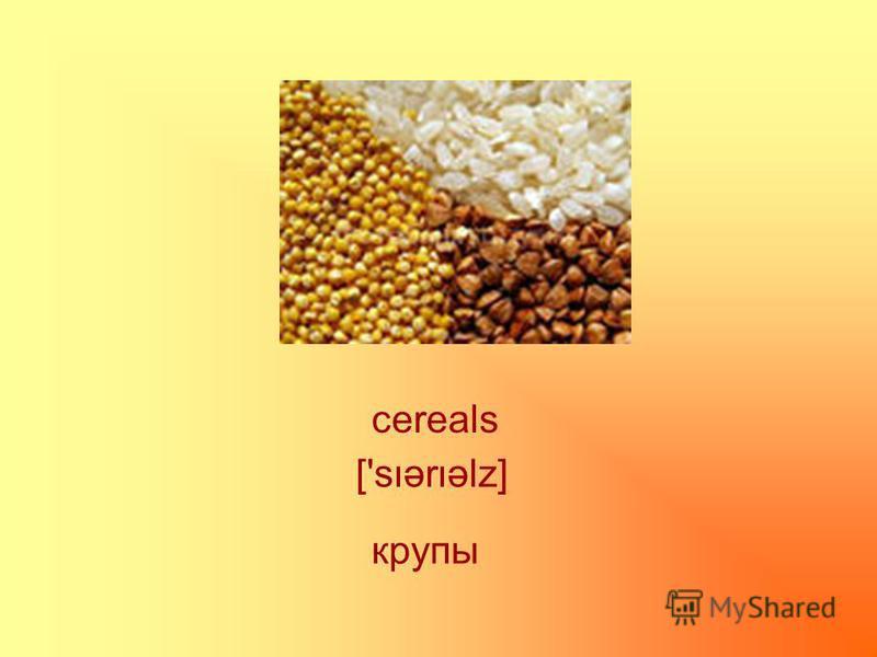 cereals ['sərəlz] крупы