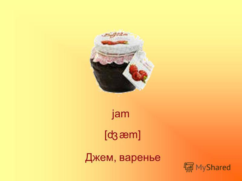 jam [d æm] 3 Джем, варенье