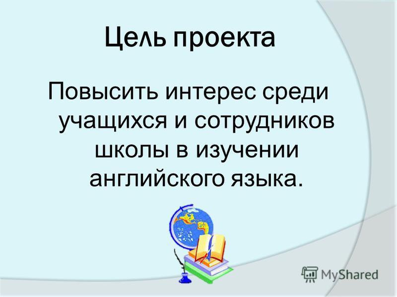 Цель проекта Повысить интерес среди учащихся и сотрудников школы в изучении английского языка.
